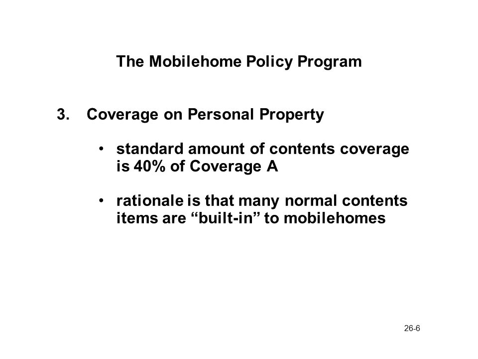 26-7 Mobilehome Policy Program Other Coverage Features 1.Personal Property Removal coverage pays for expense of moving the mobile home to protect it from insured perils.