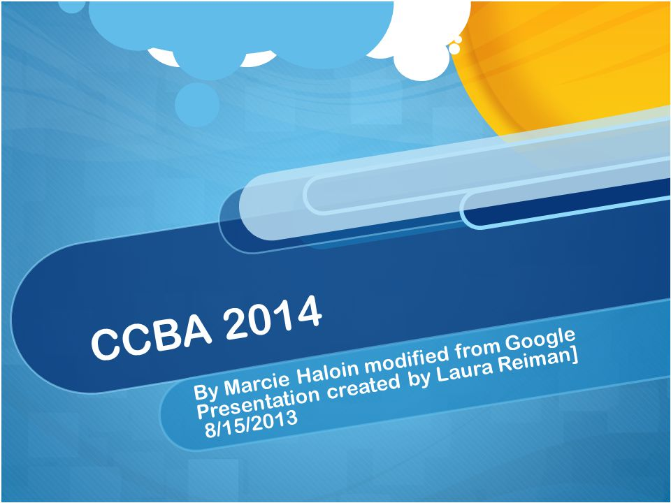 CCBA 2014 By Marcie Haloin modified from Google Presentation created by Laura Reiman] 8/15/2013
