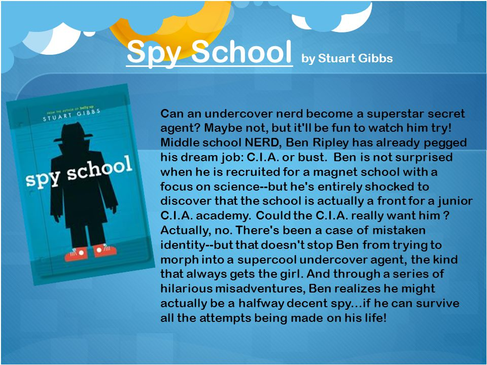 Spy School by Stuart Gibbs Can an undercover nerd become a superstar secret agent? Maybe not, but it'll be fun to watch him try! Middle school NERD, B