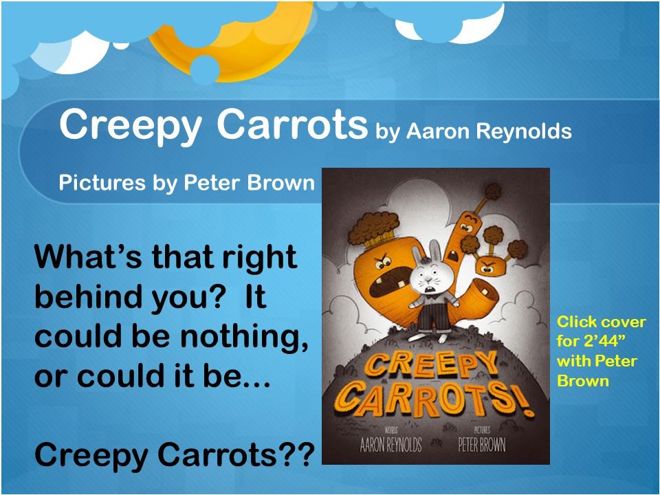 Creepy Carrots by Aaron Reynolds Pictures by Peter Brown What's that right behind you.