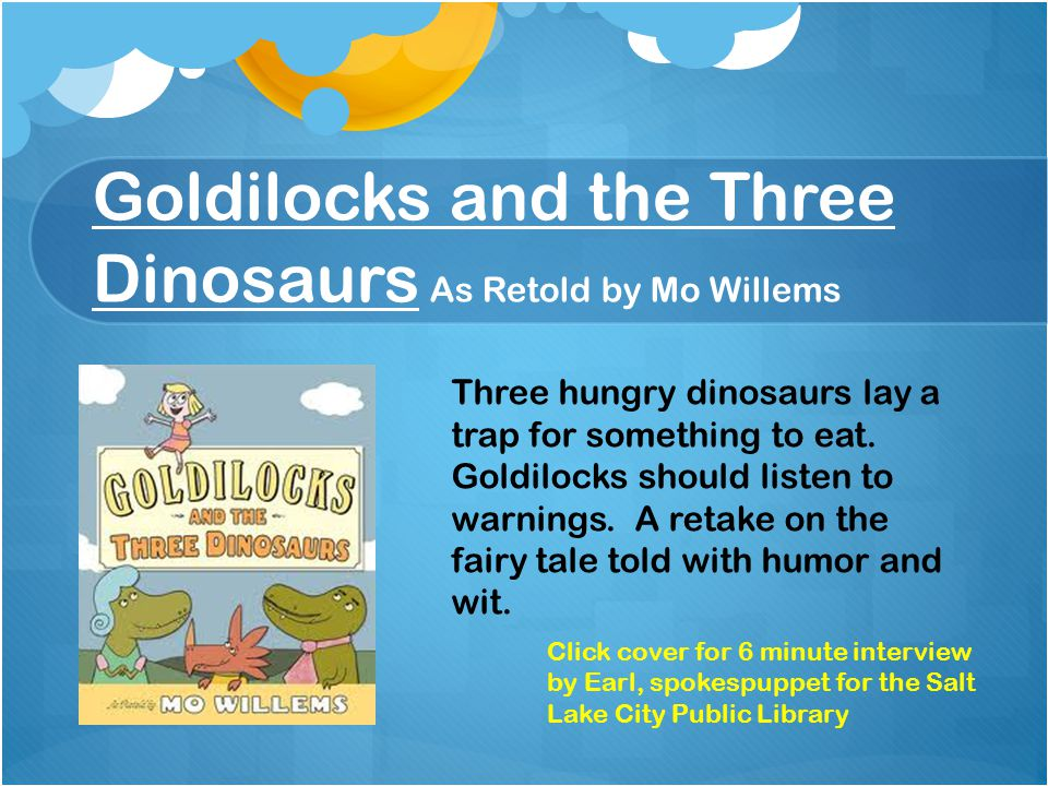 Goldilocks and the Three Dinosaurs As Retold by Mo Willems Three hungry dinosaurs lay a trap for something to eat.