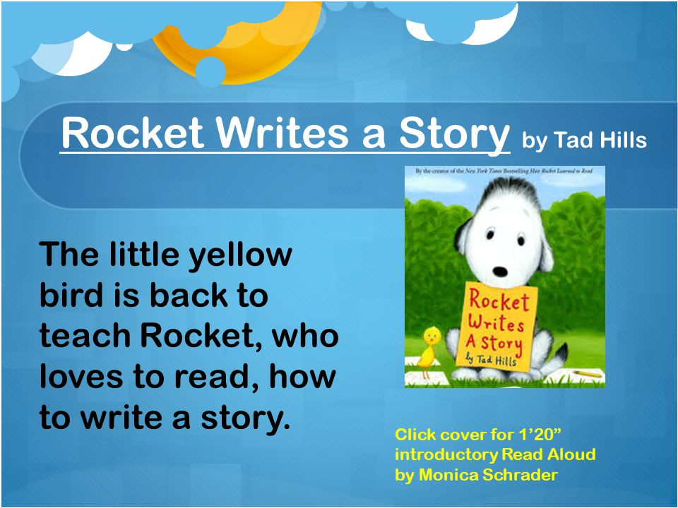 Rocket Writes a Story by Tad Hills The little yellow bird is back to teach Rocket, who loves to read, how to write a story.