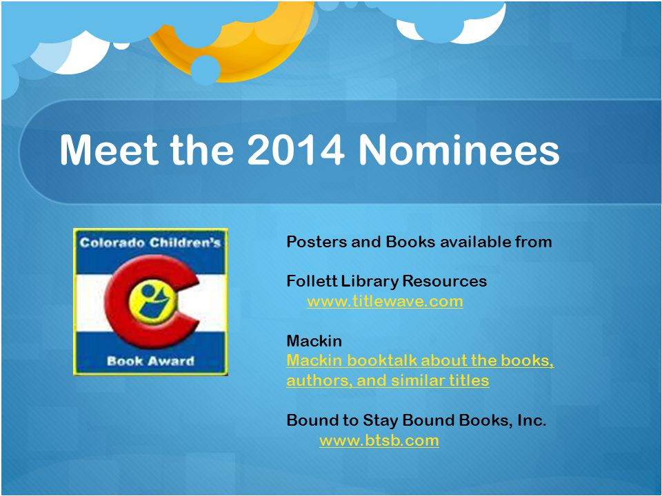 Meet the 2014 Nominees Posters and Books available from Follett Library Resources www.titlewave.com Mackin Mackin booktalk about the books, authors, and similar titles Bound to Stay Bound Books, Inc.