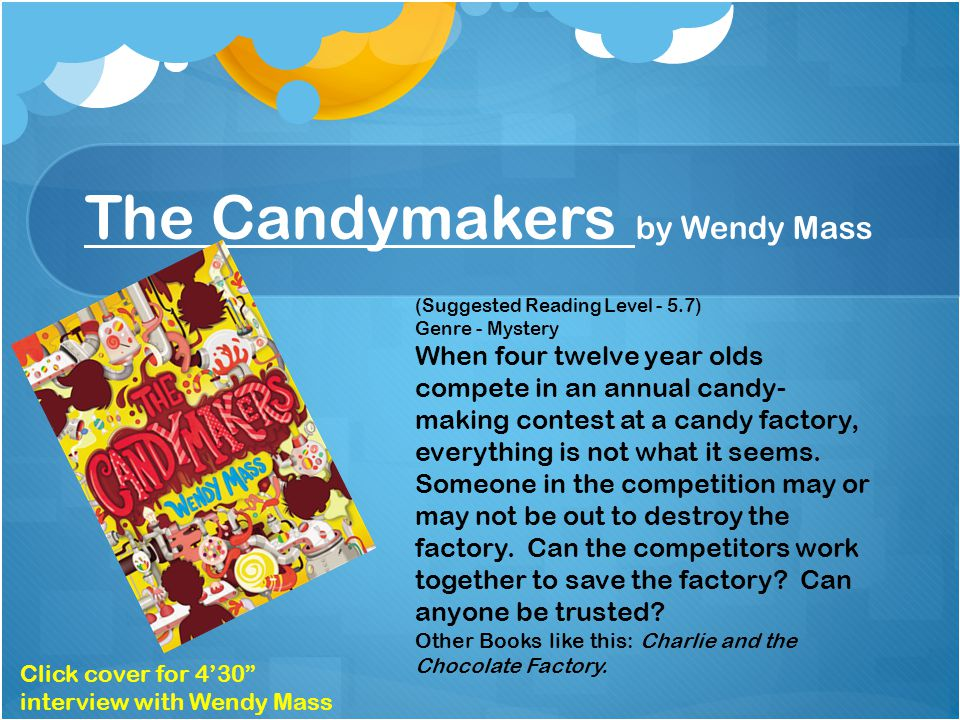 The Candymakers by Wendy Mass (Suggested Reading Level - 5.7) Genre - Mystery When four twelve year olds compete in an annual candy- making contest at a candy factory, everything is not what it seems.