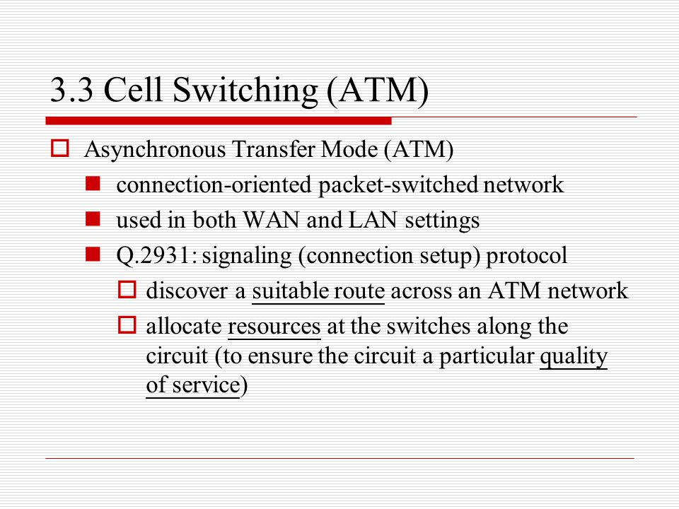 3.3 Cell Switching (ATM)  Asynchronous Transfer Mode (ATM) connection-oriented packet-switched network used in both WAN and LAN settings Q.2931: sign