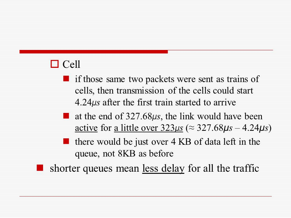  Cell if those same two packets were sent as trains of cells, then transmission of the cells could start 4.24 μ s after the first train started to ar