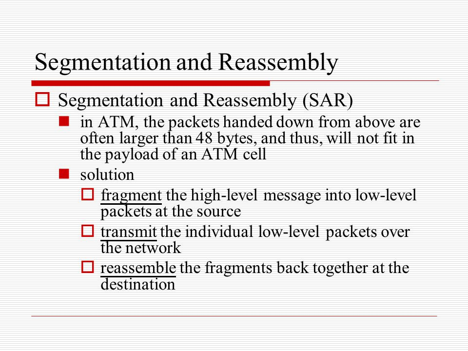 Segmentation and Reassembly  Segmentation and Reassembly (SAR) in ATM, the packets handed down from above are often larger than 48 bytes, and thus, w