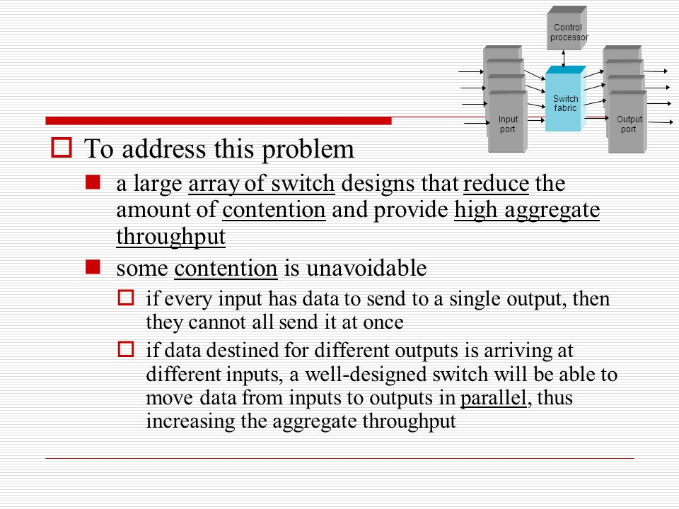  To address this problem a large array of switch designs that reduce the amount of contention and provide high aggregate throughput some contention i