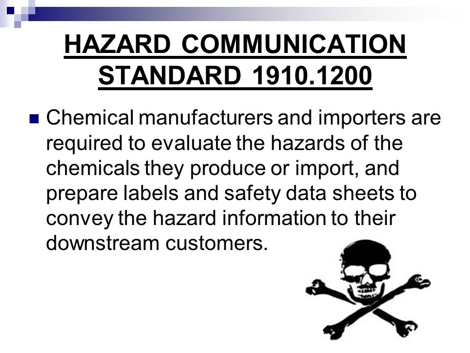 HAZARD COMMUNICATION STANDARD 1910.1200 Chemical manufacturers and importers are required to evaluate the hazards of the chemicals they produce or imp