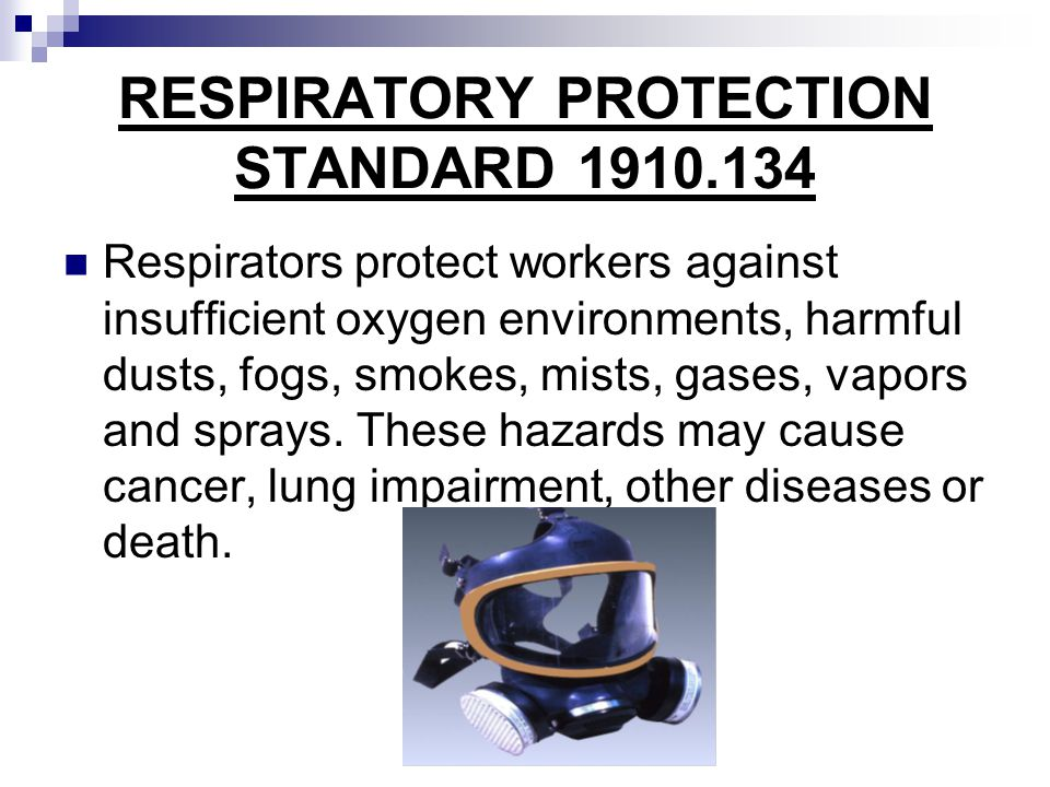 RESPIRATORY PROTECTION STANDARD 1910.134 Respirators protect workers against insufficient oxygen environments, harmful dusts, fogs, smokes, mists, gas
