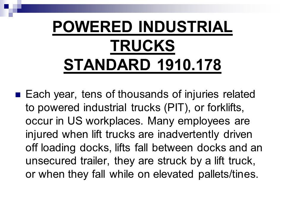 POWERED INDUSTRIAL TRUCKS STANDARD 1910.178 Each year, tens of thousands of injuries related to powered industrial trucks (PIT), or forklifts, occur i