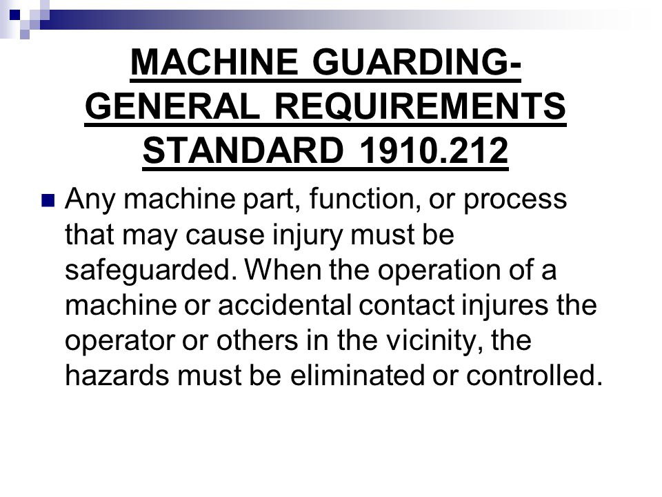 MACHINE GUARDING- GENERAL REQUIREMENTS STANDARD 1910.212 Any machine part, function, or process that may cause injury must be safeguarded. When the op