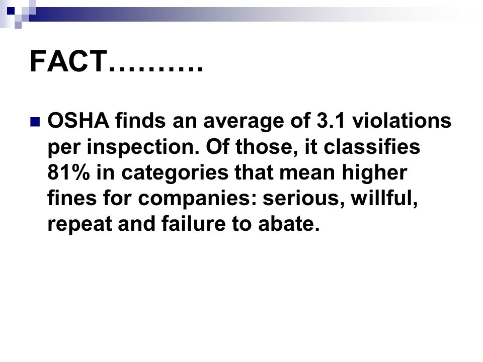 FACT………. OSHA finds an average of 3.1 violations per inspection. Of those, it classifies 81% in categories that mean higher fines for companies: serio