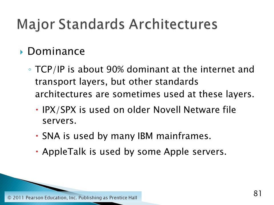  Dominance ◦ TCP/IP is about 90% dominant at the internet and transport layers, but other standards architectures are sometimes used at these layers.