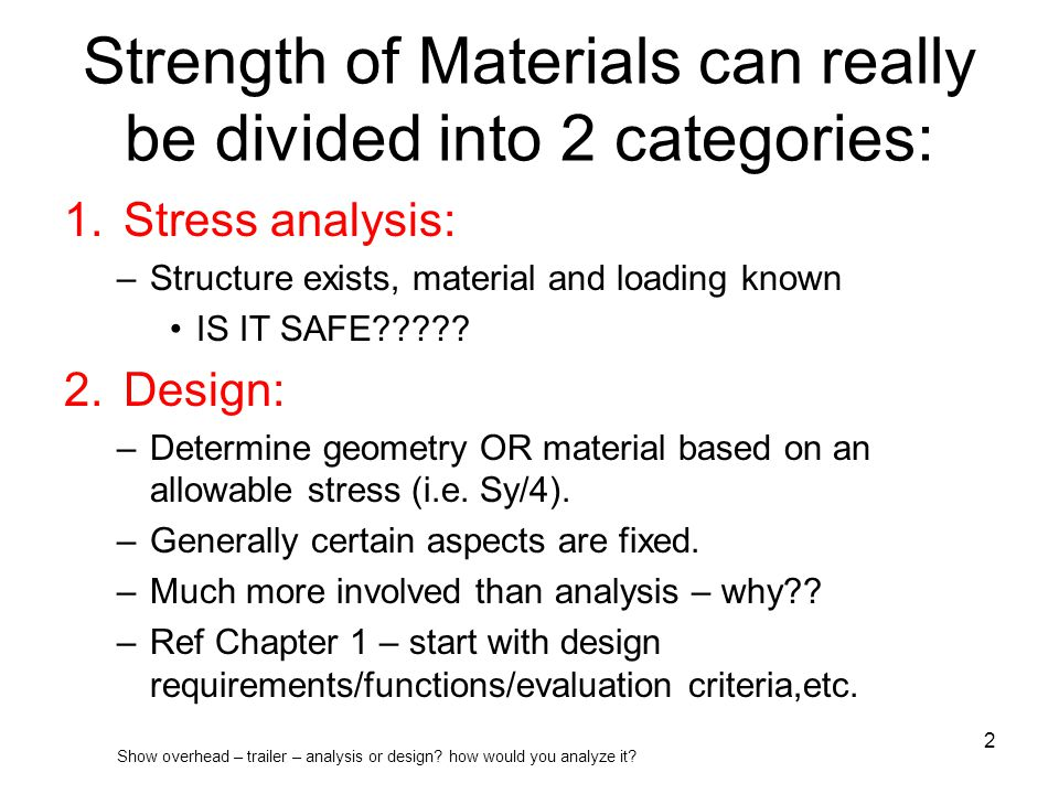 Strength of Materials can really be divided into 2 categories: 1.Stress analysis: –Structure exists, material and loading known IS IT SAFE????? 2.Desi