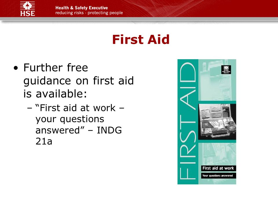 First Aid Further free guidance on first aid is available: – First aid at work – your questions answered – INDG 21a