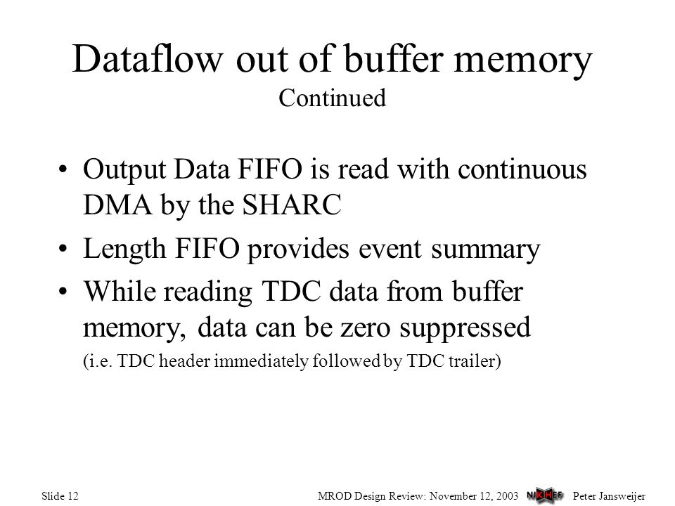 Peter JansweijerMROD Design Review: November 12, 2003Slide 12 Output Data FIFO is read with continuous DMA by the SHARC Length FIFO provides event summary While reading TDC data from buffer memory, data can be zero suppressed (i.e.