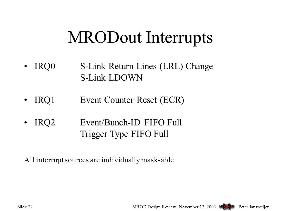 Peter JansweijerMROD Design Review: November 12, 2003Slide 22 MRODout Interrupts IRQ0S-Link Return Lines (LRL) Change S-Link LDOWN IRQ1Event Counter Reset (ECR) IRQ2Event/Bunch-ID FIFO Full Trigger Type FIFO Full All interrupt sources are individually mask-able