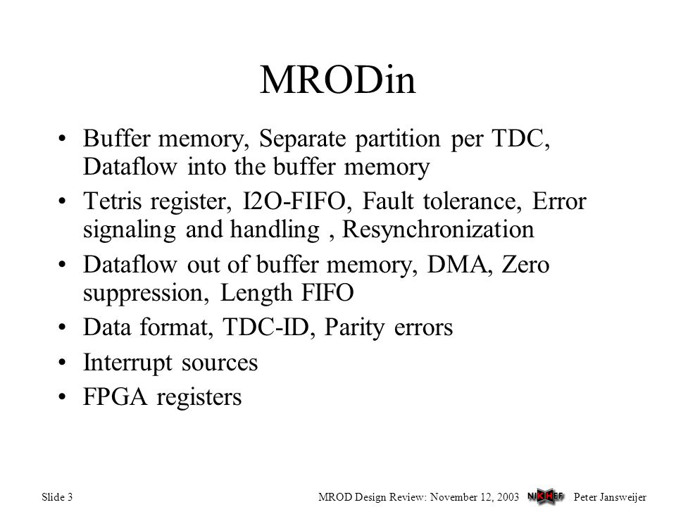 Peter JansweijerMROD Design Review: November 12, 2003Slide 3 MRODin Buffer memory, Separate partition per TDC, Dataflow into the buffer memory Tetris register, I2O-FIFO, Fault tolerance, Error signaling and handling, Resynchronization Dataflow out of buffer memory, DMA, Zero suppression, Length FIFO Data format, TDC-ID, Parity errors Interrupt sources FPGA registers