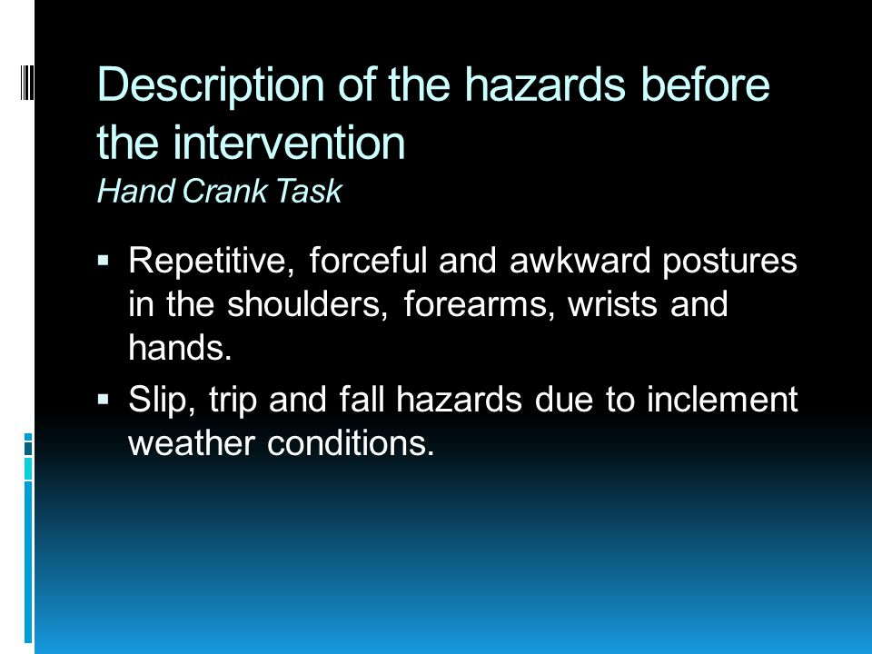 Description of the hazards before the intervention Hand Crank Task  Repetitive, forceful and awkward postures in the shoulders, forearms, wrists and hands.