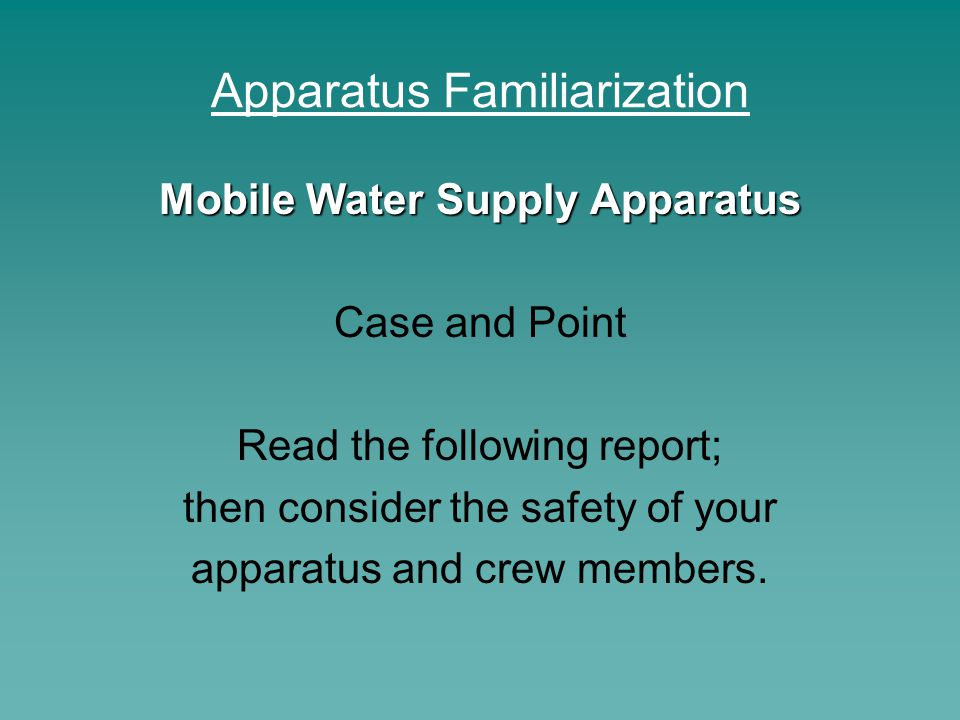 Apparatus Familiarization Mobile Water Supply Apparatus Case and Point Read the following report; then consider the safety of your apparatus and crew