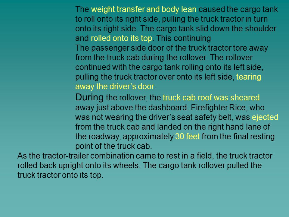 The weight transfer and body lean caused the cargo tank to roll onto its right side, pulling the truck tractor in turn onto its right side. The cargo