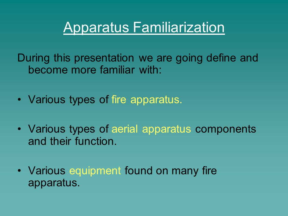 During this presentation we are going define and become more familiar with: Various types of fire apparatus. Various types of aerial apparatus compone