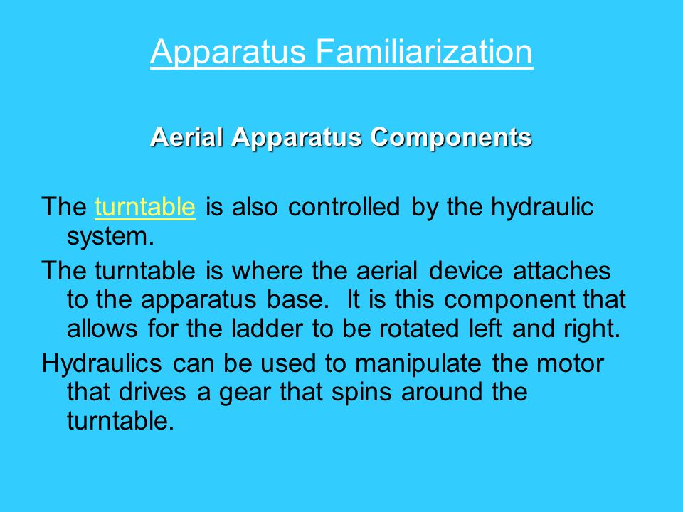 Apparatus Familiarization Aerial Apparatus Components The turntable is also controlled by the hydraulic system. The turntable is where the aerial devi