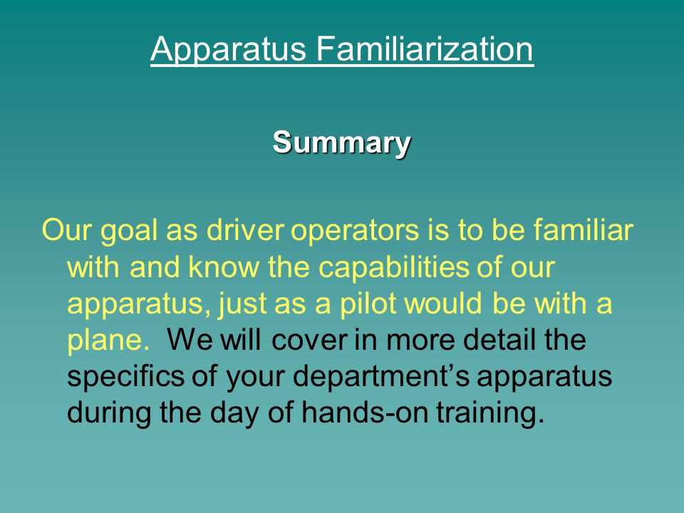 Apparatus Familiarization Summary Our goal as driver operators is to be familiar with and know the capabilities of our apparatus, just as a pilot woul