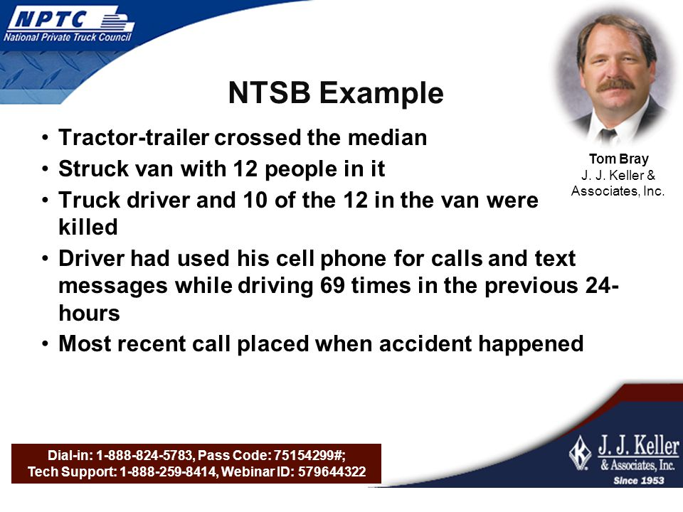 Dial-in: 1-888-824-5783, Pass Code: 75154299#; Tech Support: 1-888-259-8414, Webinar ID: 579644322 NTSB Example Tractor-trailer crossed the median Struck van with 12 people in it Truck driver and 10 of the 12 in the van were killed Driver had used his cell phone for calls and text messages while driving 69 times in the previous 24- hours Most recent call placed when accident happened Tom Bray J.