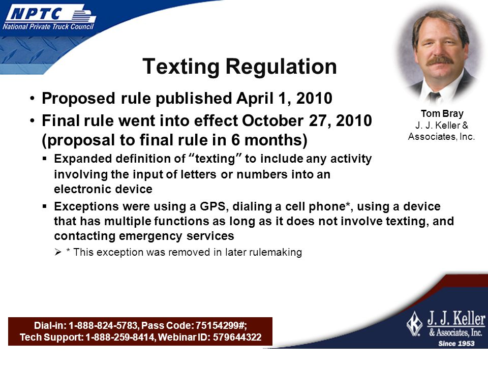 Dial-in: 1-888-824-5783, Pass Code: 75154299#; Tech Support: 1-888-259-8414, Webinar ID: 579644322 Texting Regulation Proposed rule published April 1, 2010 Final rule went into effect October 27, 2010 (proposal to final rule in 6 months)  Expanded definition of texting to include any activity involving the input of letters or numbers into an electronic device  Exceptions were using a GPS, dialing a cell phone*, using a device that has multiple functions as long as it does not involve texting, and contacting emergency services  * This exception was removed in later rulemaking Tom Bray J.