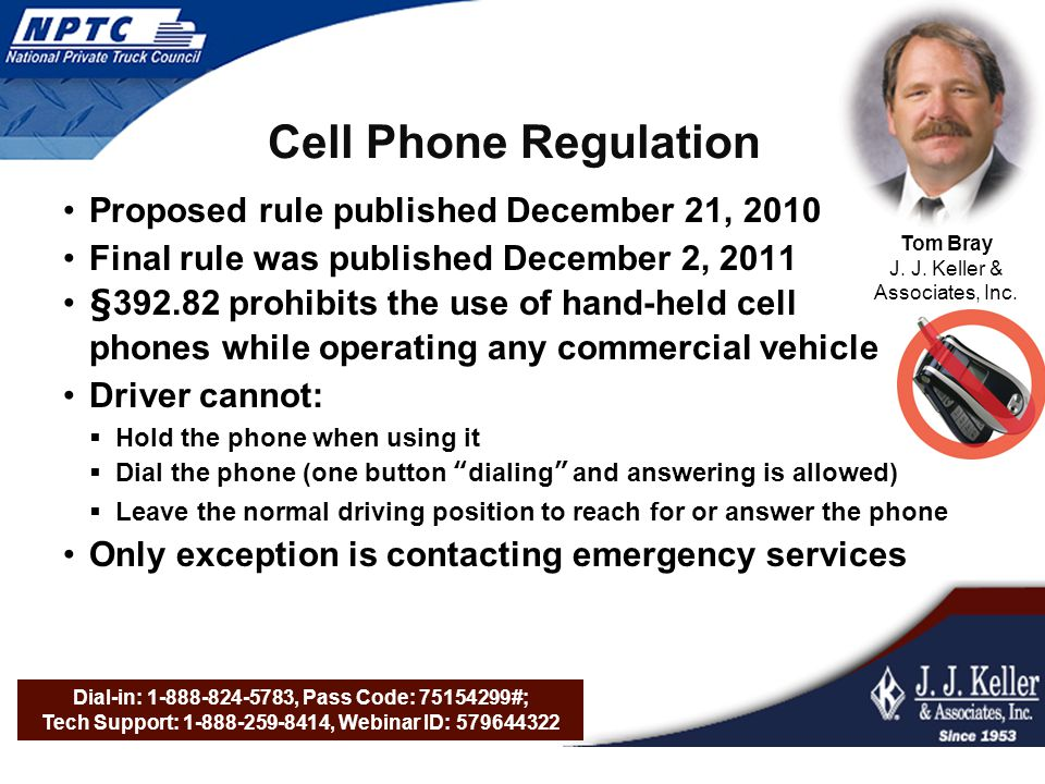 Dial-in: 1-888-824-5783, Pass Code: 75154299#; Tech Support: 1-888-259-8414, Webinar ID: 579644322 Cell Phone Regulation Proposed rule published December 21, 2010 Final rule was published December 2, 2011 §392.82 prohibits the use of hand-held cell phones while operating any commercial vehicle Driver cannot:  Hold the phone when using it  Dial the phone (one button dialing and answering is allowed)  Leave the normal driving position to reach for or answer the phone Only exception is contacting emergency services Tom Bray J.