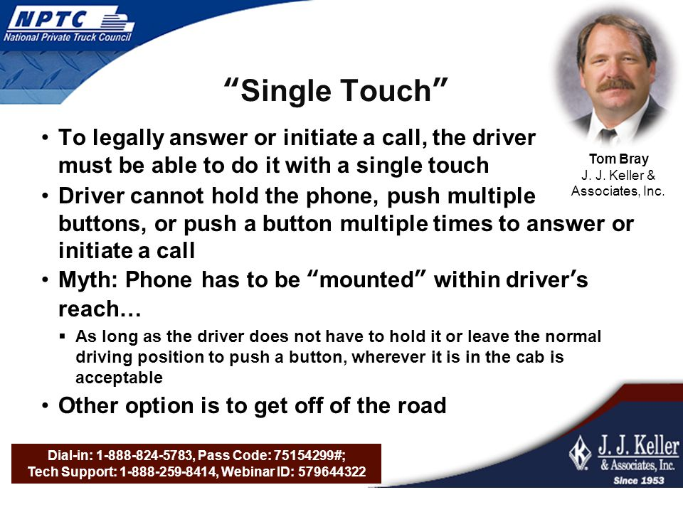 Dial-in: 1-888-824-5783, Pass Code: 75154299#; Tech Support: 1-888-259-8414, Webinar ID: 579644322 Single Touch To legally answer or initiate a call, the driver must be able to do it with a single touch Driver cannot hold the phone, push multiple buttons, or push a button multiple times to answer or initiate a call Myth: Phone has to be mounted within driver's reach…  As long as the driver does not have to hold it or leave the normal driving position to push a button, wherever it is in the cab is acceptable Other option is to get off of the road Tom Bray J.