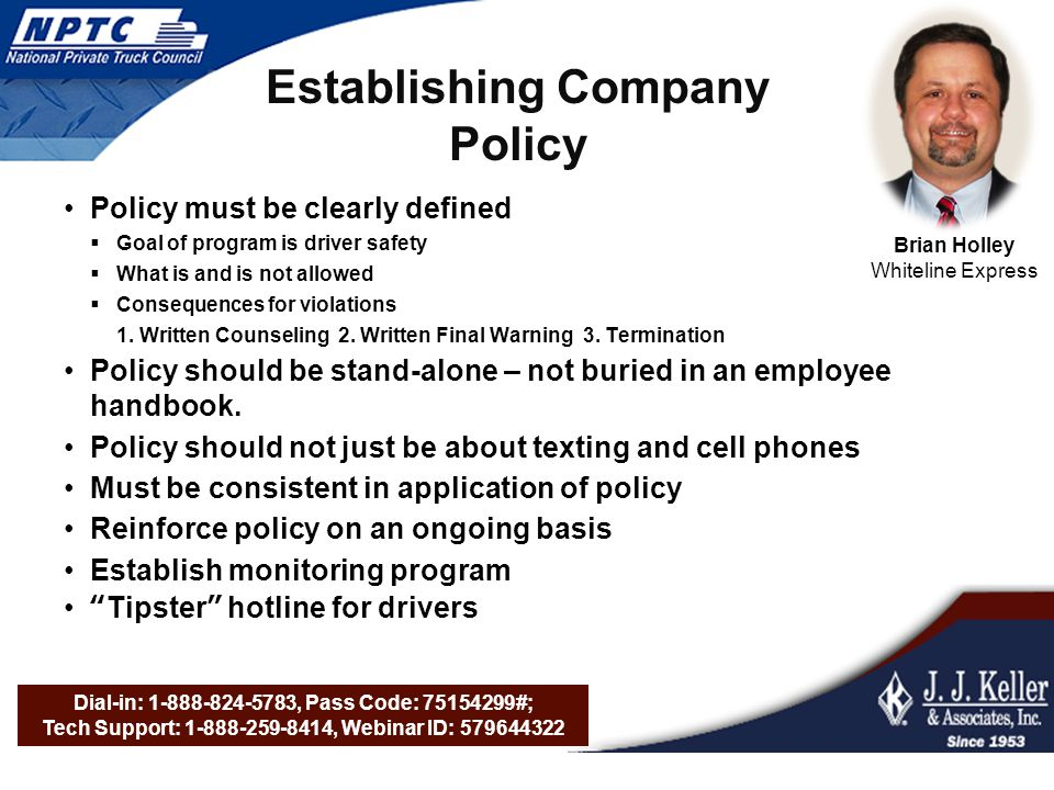 Dial-in: 1-888-824-5783, Pass Code: 75154299#; Tech Support: 1-888-259-8414, Webinar ID: 579644322 Establishing Company Policy Policy must be clearly defined  Goal of program is driver safety  What is and is not allowed  Consequences for violations 1.