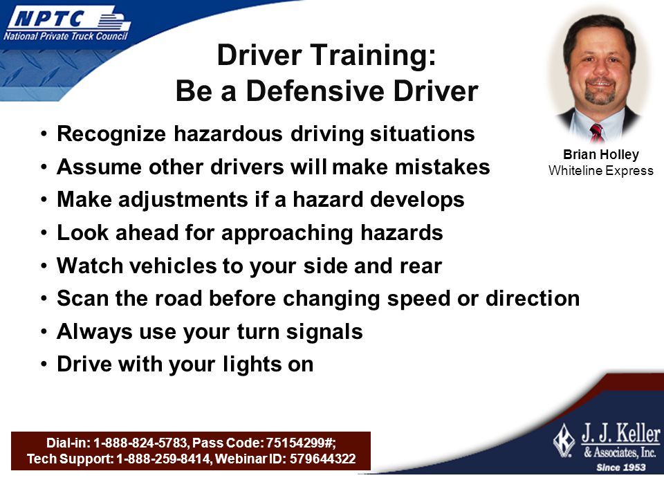 Dial-in: 1-888-824-5783, Pass Code: 75154299#; Tech Support: 1-888-259-8414, Webinar ID: 579644322 Driver Training: Be a Defensive Driver Recognize hazardous driving situations Assume other drivers will make mistakes Make adjustments if a hazard develops Look ahead for approaching hazards Watch vehicles to your side and rear Scan the road before changing speed or direction Always use your turn signals Drive with your lights on Brian Holley Whiteline Express
