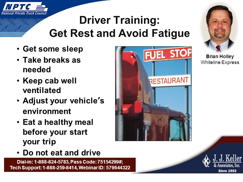 Dial-in: 1-888-824-5783, Pass Code: 75154299#; Tech Support: 1-888-259-8414, Webinar ID: 579644322 Driver Training: Get Rest and Avoid Fatigue Get some sleep Take breaks as needed Keep cab well ventilated Adjust your vehicle's environment Eat a healthy meal before your start your trip Do not eat and drive Brian Holley Whiteline Express