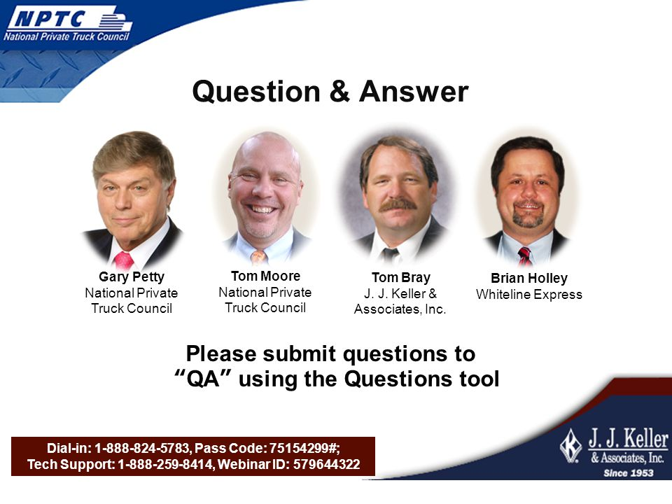 Dial-in: 1-888-824-5783, Pass Code: 75154299#; Tech Support: 1-888-259-8414, Webinar ID: 579644322 Question & Answer Please submit questions to QA using the Questions tool Tom Moore National Private Truck Council Tom Bray J.