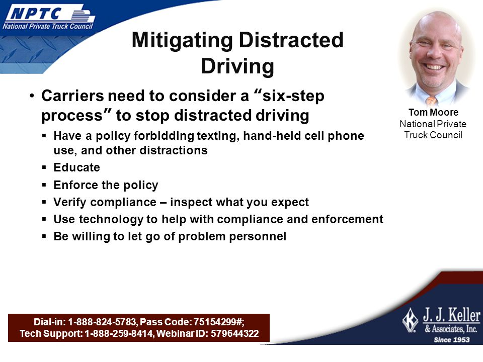 Dial-in: 1-888-824-5783, Pass Code: 75154299#; Tech Support: 1-888-259-8414, Webinar ID: 579644322 Mitigating Distracted Driving Carriers need to consider a six-step process to stop distracted driving  Have a policy forbidding texting, hand-held cell phone use, and other distractions  Educate  Enforce the policy  Verify compliance – inspect what you expect  Use technology to help with compliance and enforcement  Be willing to let go of problem personnel Tom Moore National Private Truck Council