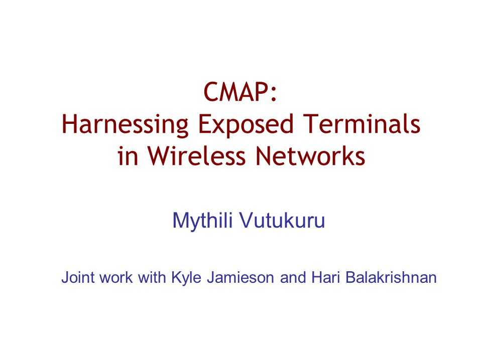 CMAP: Harnessing Exposed Terminals in Wireless Networks Mythili Vutukuru Joint work with Kyle Jamieson and Hari Balakrishnan