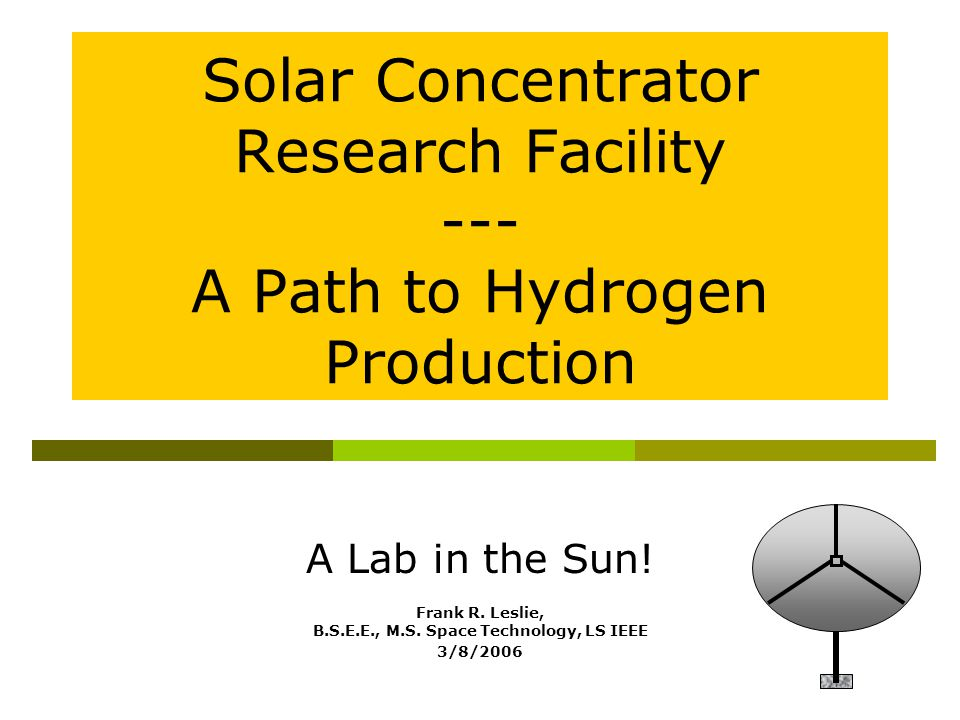 A Lab in the Sun! Frank R. Leslie, B.S.E.E., M.S. Space Technology, LS IEEE 3/8/2006 Solar Concentrator Research Facility --- A Path to Hydrogen Produ