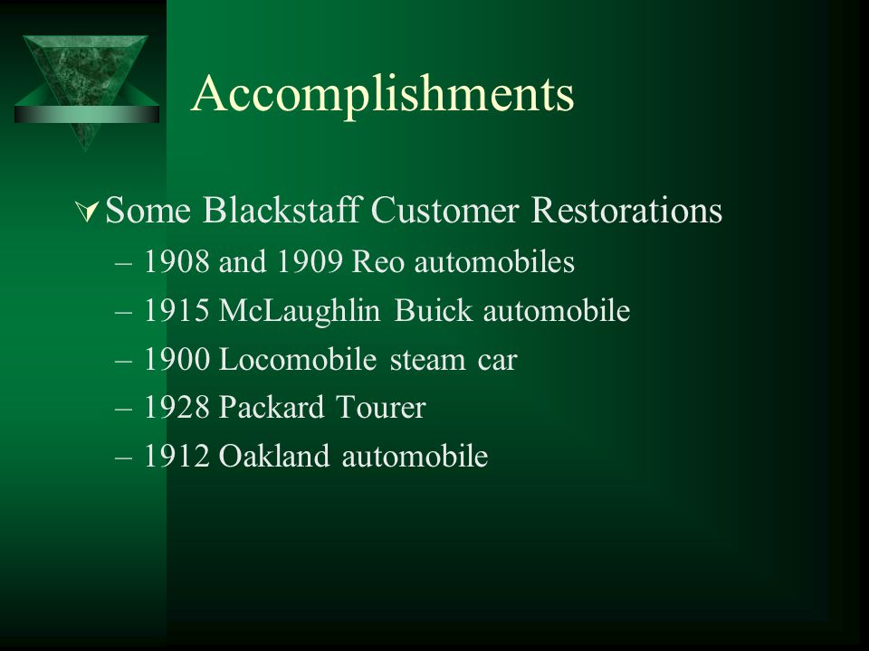 Accomplishments  Blackstaff Owned Restorations and In Progress (Partial List) –1906 Zust Great Race car –1901 Locomobile steam automobile –1914 LaFrance Fire Engine –1918 Waterloo Steam Traction Engine –1923 Ford Model TT Depot Hack –1913 McLaughlin Buick automobile –1900 George White Portable Steam Engine