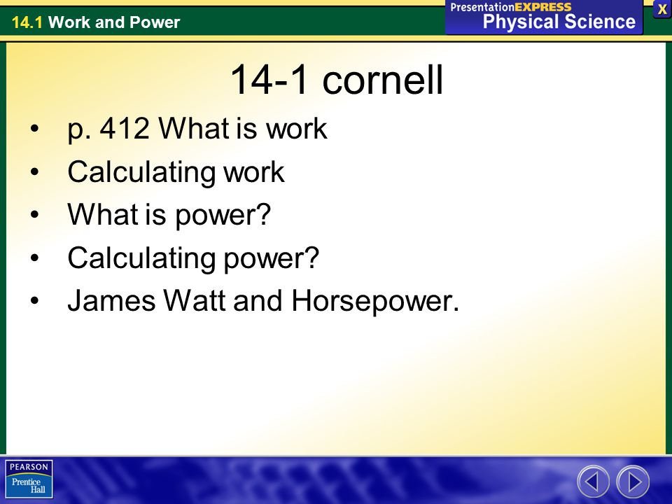 14.1 Work and Power 14-1 cornell p. 412 What is work Calculating work What is power? Calculating power? James Watt and Horsepower.