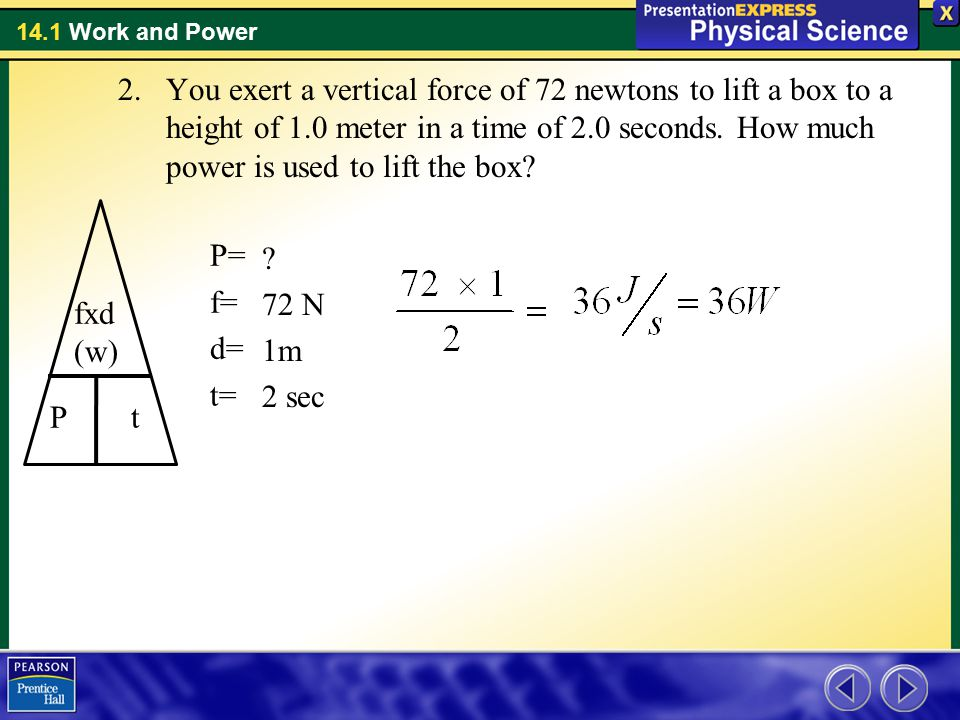 14.1 Work and Power 2.You exert a vertical force of 72 newtons to lift a box to a height of 1.0 meter in a time of 2.0 seconds. How much power is used