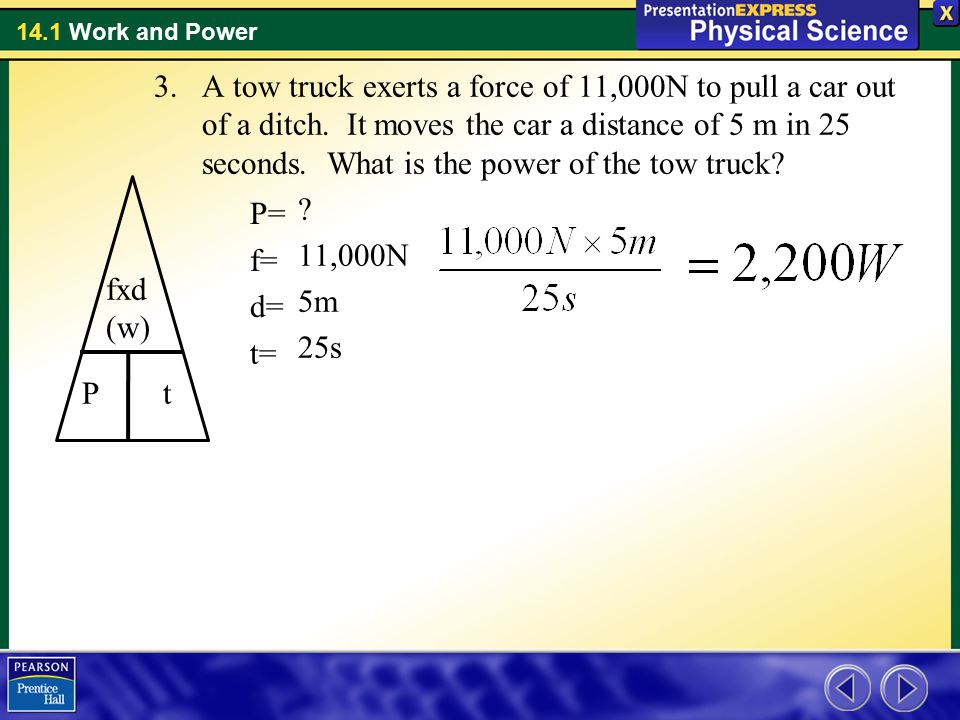 14.1 Work and Power 3.A tow truck exerts a force of 11,000N to pull a car out of a ditch. It moves the car a distance of 5 m in 25 seconds. What is th