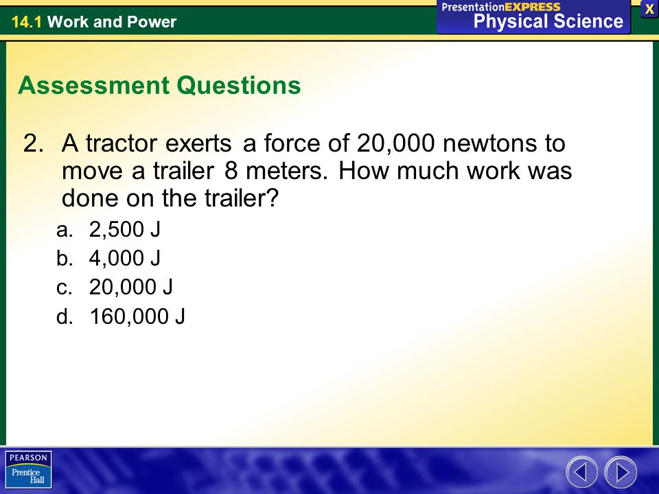 14.1 Work and Power Assessment Questions 2.A tractor exerts a force of 20,000 newtons to move a trailer 8 meters. How much work was done on the traile