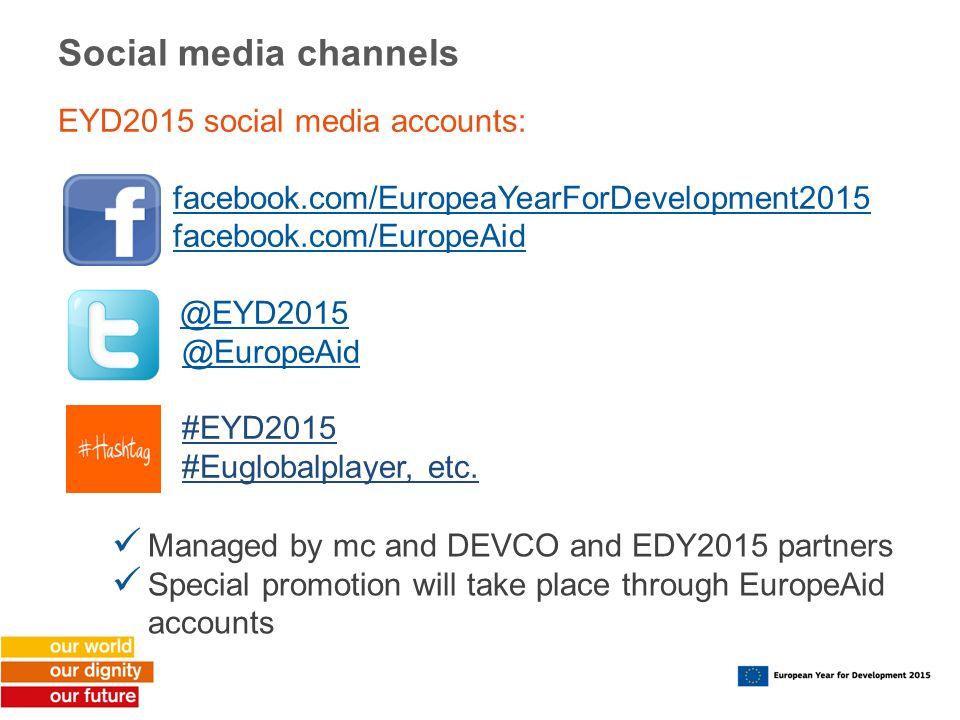 Social media channels EYD2015 social media accounts: facebook.com/EuropeaYearForDevelopment2015 facebook.com/EuropeAid @EYD2015 @EuropeAid #EYD2015 #Euglobalplayer, etc.
