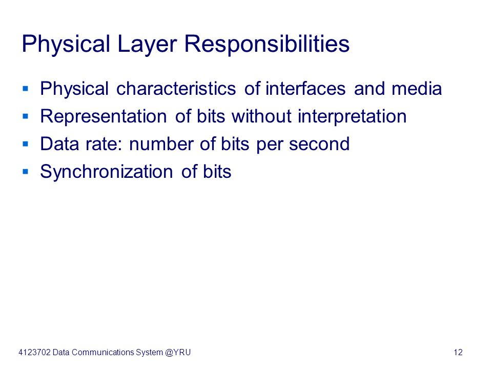 4123702 Data Communications System @YRU12 Physical Layer Responsibilities  Physical characteristics of interfaces and media  Representation of bits