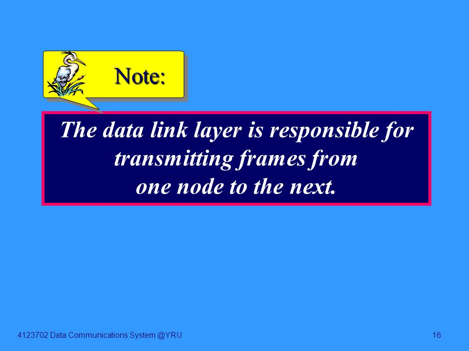 4123702 Data Communications System @YRU16 The data link layer is responsible for transmitting frames from one node to the next. Note: