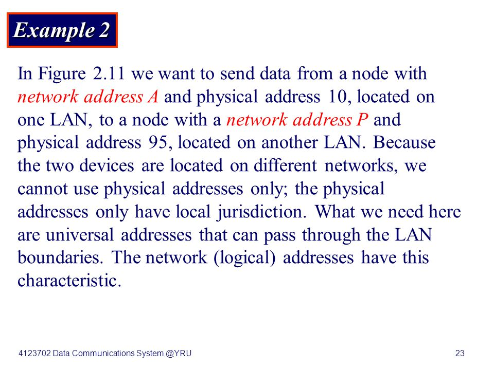 4123702 Data Communications System @YRU23 Example 2 In Figure 2.11 we want to send data from a node with network address A and physical address 10, lo