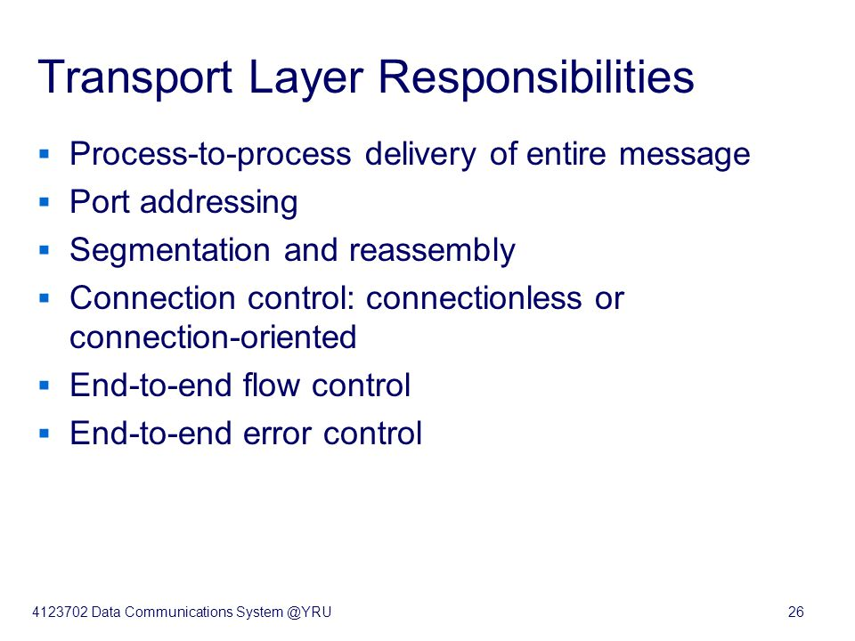 4123702 Data Communications System @YRU26 Transport Layer Responsibilities  Process-to-process delivery of entire message  Port addressing  Segment